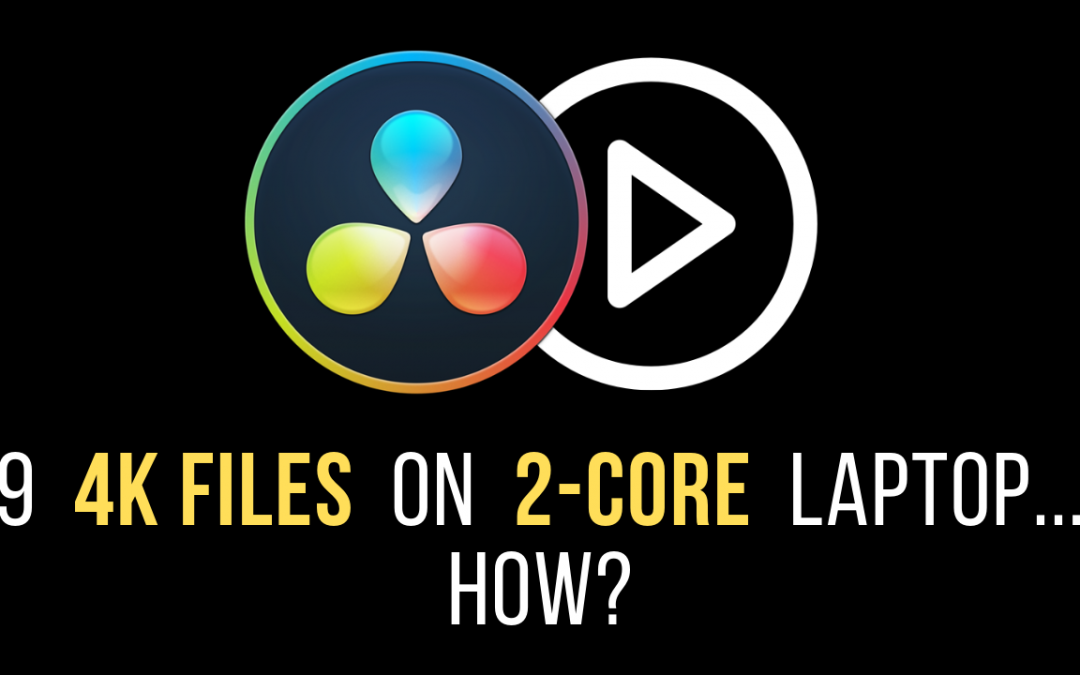 How to Edit 9 4K Files on a Dual-core laptop in Resolve